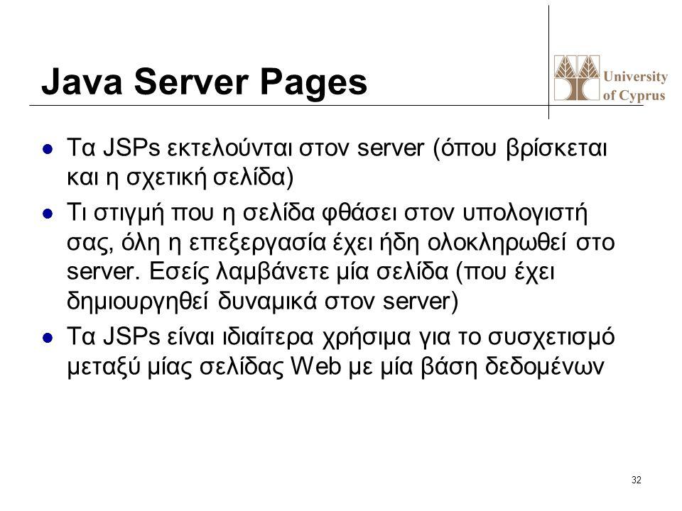 32 Java Server Pages Τα JSPs εκτελούνται στον server (όπου βρίσκεται και η σχετική σελίδα) Τι στιγμή που η σελίδα φθάσει στον υπολογιστή σας, όλη η επ