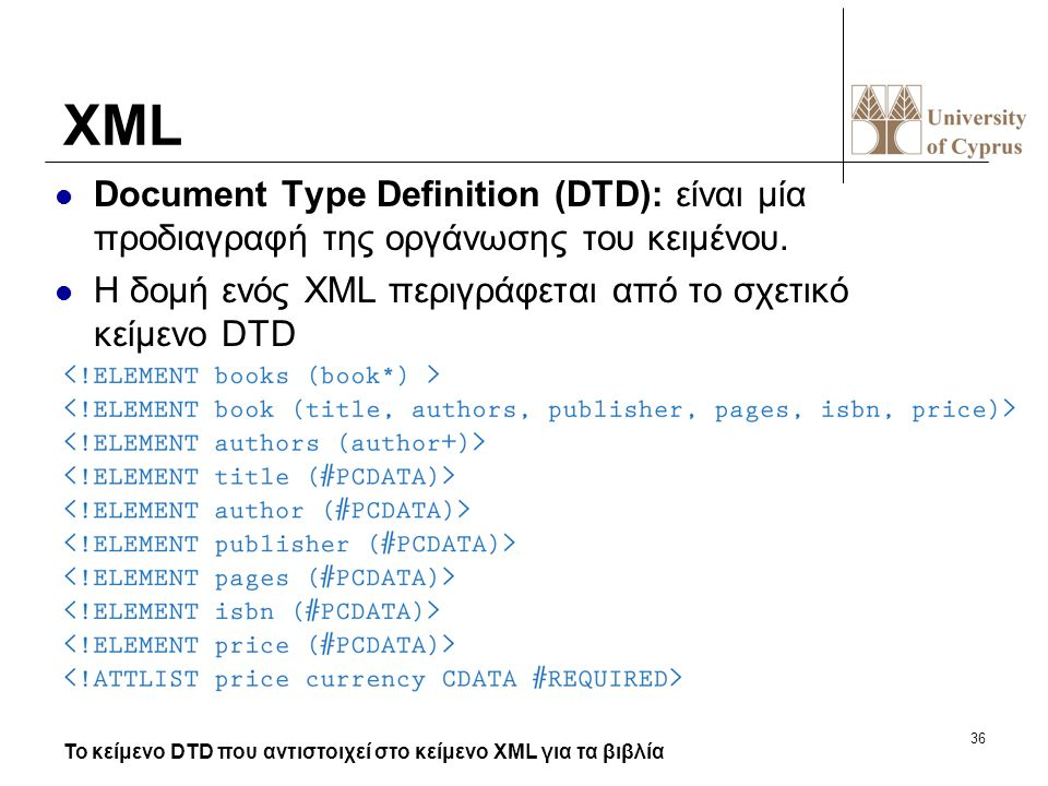 36 XML Document Type Definition (DTD): είναι μία προδιαγραφή της οργάνωσης του κειμένου. Η δομή ενός XML περιγράφεται από το σχετικό κείμενο DTD Το κε