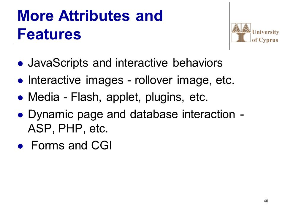 40 More Attributes and Features JavaScripts and interactive behaviors Interactive images - rollover image, etc.