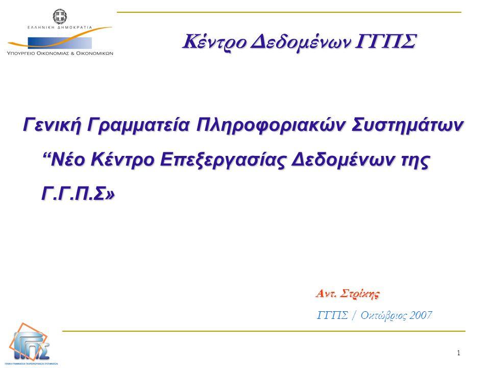 """1 Γενική Γραμματεία Πληροφοριακών Συστημάτων """"Νέο Κέντρο Επεξεργασίας Δεδομένων της Γ.Γ.Π.Σ» Αντ. Στρίκης ΓΓΠΣ / Οκτώβριος 2007 Κέντρο Δεδομένων ΓΓΠΣ"""