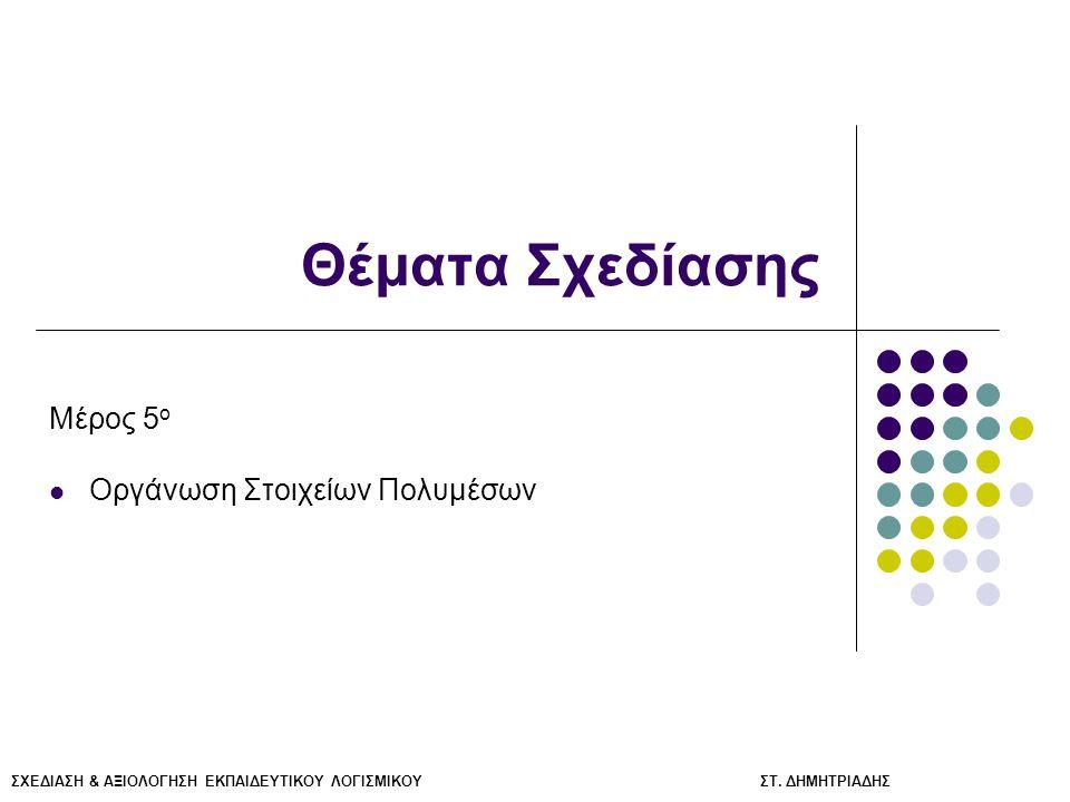 ΣΧΕΔΙΑΣΗ & ΑΞΙΟΛΟΓΗΣΗ ΕΚΠΑΙΔΕΥΤΙΚΟΥ ΛΟΓΙΣΜΙΚΟΥ ΣΤ. ΔΗΜΗΤΡΙΑΔΗΣ Θέματα Σχεδίασης Μέρος 5 ο Οργάνωση Στοιχείων Πολυμέσων