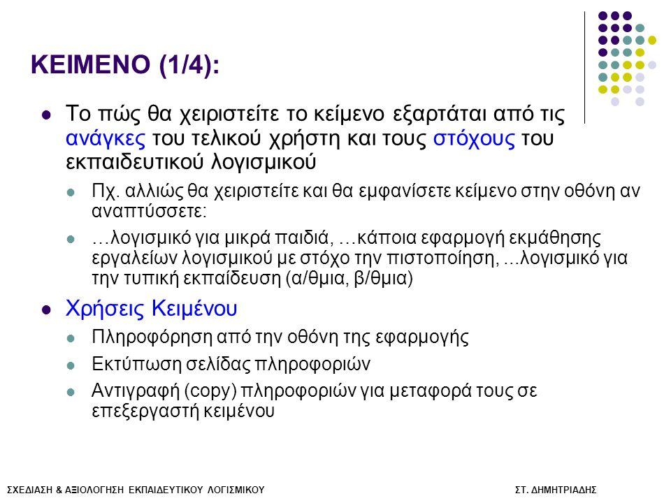 KEIMENO (2/4): Κείμενο στην Οθόνη Η/Υ: Πιο αργή ανάγνωση (28% σχετικά με το έντυπο) Χαμηλότερος ρυθμός κατανόησης Γενικά συστήνεται: Λιτή διατύπωση Συμπεριλάβετε τις απολύτως απαραίτητες πληροφορίες - Ως εάν επρόκειτο για περίληψη Καλή οργάνωση κειμένου στην οθόνη Διαίρεση του κειμένου: Μια πρόταση μπορεί να διαχωριστεί σε φράσεις ή ιδέες-πυρήνες Παρουσίαση σε μικρές ποσότητες: Όχι περισσότερο από λίγες (2-3) περιεκτικές παραγράφους ή φράσεις ανά οθόνη Περισσότερο κείμενο μπορεί να δοθεί:  (α) Είτε χωρίζοντας σε περιοχές την οθόνη  (β) Είτε με υπερτιθέμενα παράθυρα (πχ.