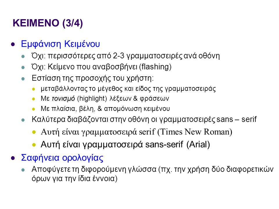 KEIMENO (3/4) Εμφάνιση Κειμένου Όχι: περισσότερες από 2-3 γραμματοσειρές ανά οθόνη Όχι: Κείμενο που αναβοσβήνει (flashing) Εστίαση της προσοχής του χρήστη: μεταβάλλοντας το μέγεθος και είδος της γραμματοσειράς τονισμό Με τονισμό (highlight) λέξεων & φράσεων Με πλαίσια, βέλη, & απομόνωση κειμένου Καλύτερα διαβάζονται στην οθόνη οι γραμματοσειρές sans – serif Αυτή είναι γραμματοσειρά serif (Times New Roman) Αυτή είναι γραμματοσειρά sans-serif (Arial) Σαφήνεια ορολογίας Αποφύγετε τη διφορούμενη γλώσσα (πχ.