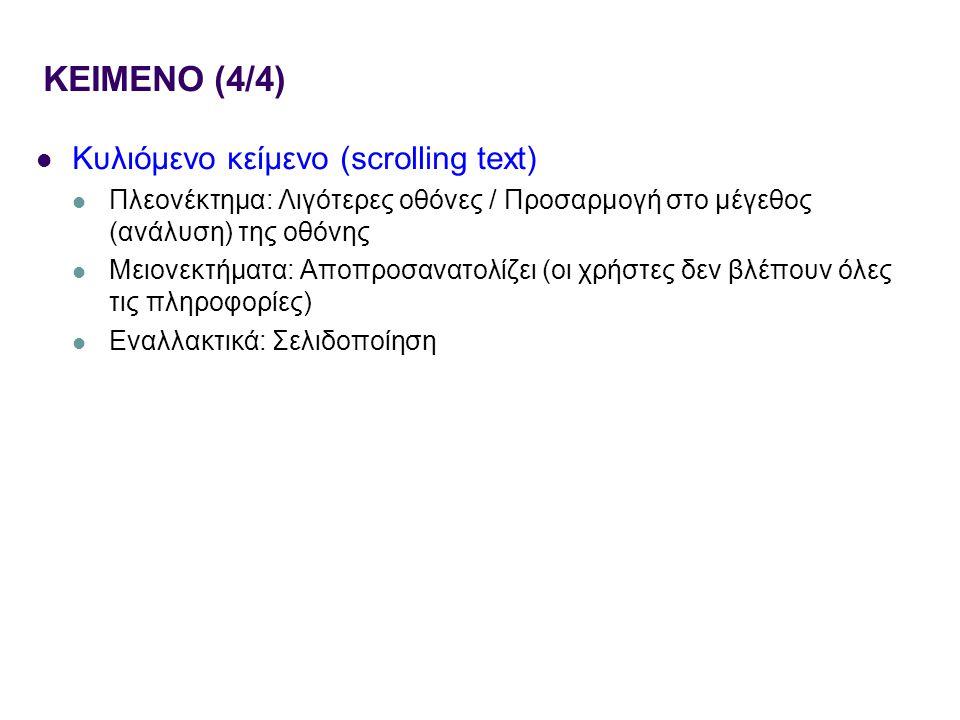 ΚΕΙΜΕΝΟ (4/4) Κυλιόμενο κείμενο (scrolling text) Πλεονέκτημα: Λιγότερες οθόνες / Προσαρμογή στο μέγεθος (ανάλυση) της οθόνης Μειονεκτήματα: Αποπροσανατολίζει (οι χρήστες δεν βλέπουν όλες τις πληροφορίες) Εναλλακτικά: Σελιδοποίηση