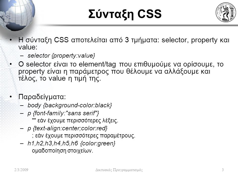 Σύνταξη CSS Η σύνταξη CSS αποτελείται από 3 τμήματα: selector, property και value: –selector {property:value} Ο selector είναι το element/tag που επιθ