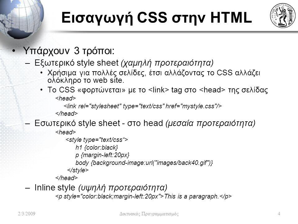 Εισαγωγή CSS στην HTML Υπάρχουν 3 τρόποι: –Εξωτερικό style sheet (χαμηλή προτεραιότητα) Χρήσιμα για πολλές σελίδες, έτσι αλλάζοντας το CSS αλλάζει ολό