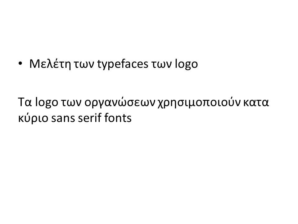 Μελέτη των typefaces των logo Τα logo των οργανώσεων χρησιμοποιούν κατα κύριο sans serif fonts