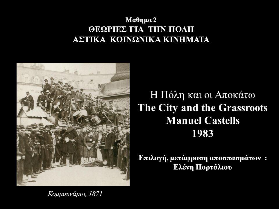 Μάθημα 2 ΘΕΩΡΙΕΣ ΓΙΑ ΤΗΝ ΠΟΛΗ ΑΣΤΙΚΑ ΚΟΙΝΩΝΙΚΑ ΚΙΝΗΜΑΤΑ Η Πόλη και οι Αποκάτω The City and the Grassroots Manuel Castells 1983 Επιλογή, μετάφραση αποσ