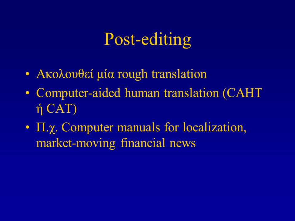 Post-editing Ακολουθεί μία rough translation Computer-aided human translation (CAHT ή CAT) Π.χ.
