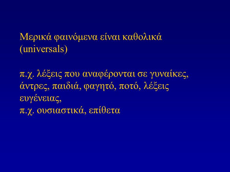 Μερικά φαινόμενα είναι καθολικά (universals) π.χ. λέξεις που αναφέρονται σε γυναίκες, άντρες, παιδιά, φαγητό, ποτό, λέξεις ευγένειας, π.χ. ουσιαστικά,