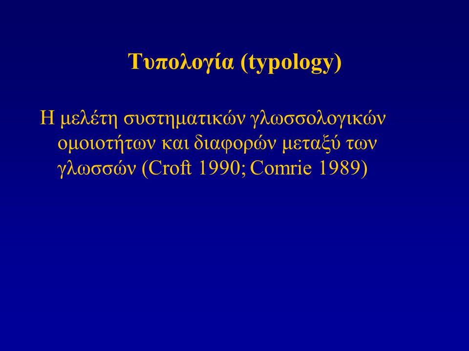 Τυπολογία (typology) Η μελέτη συστηματικών γλωσσολογικών ομοιοτήτων και διαφορών μεταξύ των γλωσσών (Croft 1990; Comrie 1989)