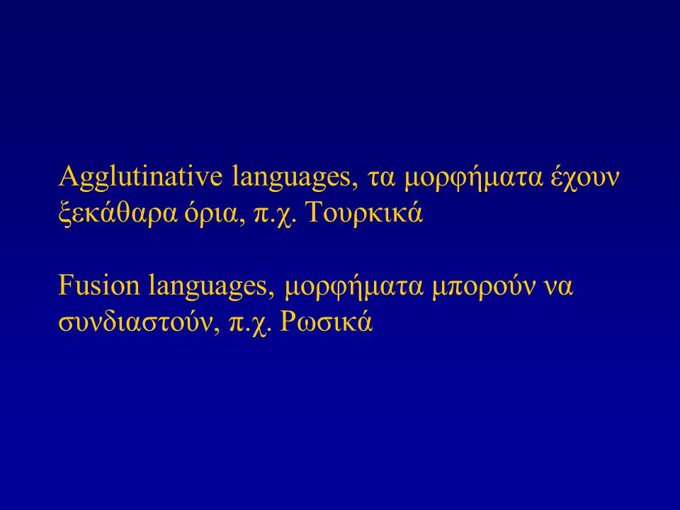 Agglutinative languages, τα μορφήματα έχουν ξεκάθαρα όρια, π.χ. Τουρκικά Fusion languages, μορφήματα μπορούν να συνδιαστούν, π.χ. Ρωσικά