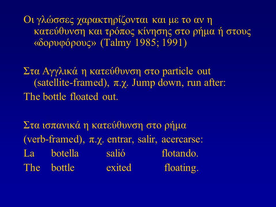 Οι γλώσσες χαρακτηρίζονται και με το αν η κατεύθυνση και τρόπος κίνησης στο ρήμα ή στους «δορυφόρους» (Talmy 1985; 1991) Στα Αγγλικά η κατεύθυνση στο particle out (satellite-framed), π.χ.