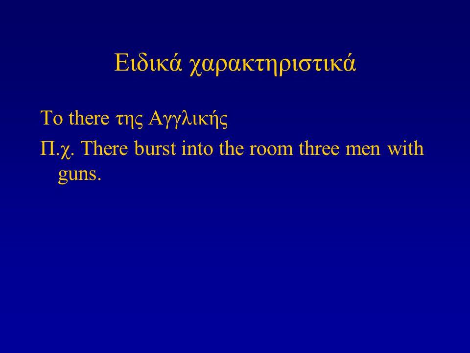 Ειδικά χαρακτηριστικά Το there της Αγγλικής Π.χ. There burst into the room three men with guns.