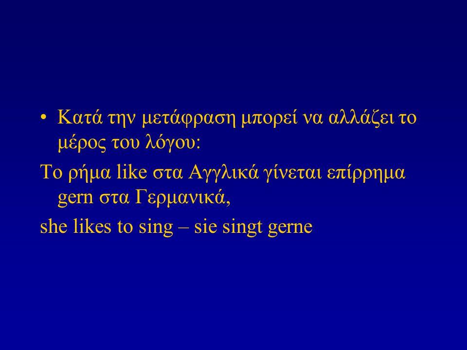 Κατά την μετάφραση μπορεί να αλλάζει το μέρος του λόγου: Το ρήμα like στα Αγγλικά γίνεται επίρρημα gern στα Γερμανικά, she likes to sing – sie singt g