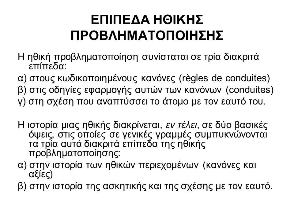 ΕΠΙΠΕΔΑ ΗΘΙΚΗΣ ΠΡΟΒΛΗΜΑΤΟΠΟΙΗΣΗΣ Η ηθική προβληματοποίηση συνίσταται σε τρία διακριτά επίπεδα: α) στους κωδικοποιημένους κανόνες (règles de conduites) β) στις οδηγίες εφαρμογής αυτών των κανόνων (conduites) γ) στη σχέση που αναπτύσσει το άτομο με τον εαυτό του.