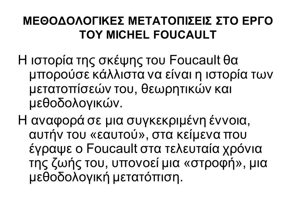 ΜΕΘΟΔΟΛΟΓΙΚΕΣ ΜΕΤΑΤΟΠΙΣΕΙΣ ΣΤΟ ΕΡΓΟ ΤΟΥ MICHEL FOUCAULT Η ιστορία της σκέψης του Foucault θα μπορούσε κάλλιστα να είναι η ιστορία των μετατοπίσεών του, θεωρητικών και μεθοδολογικών.