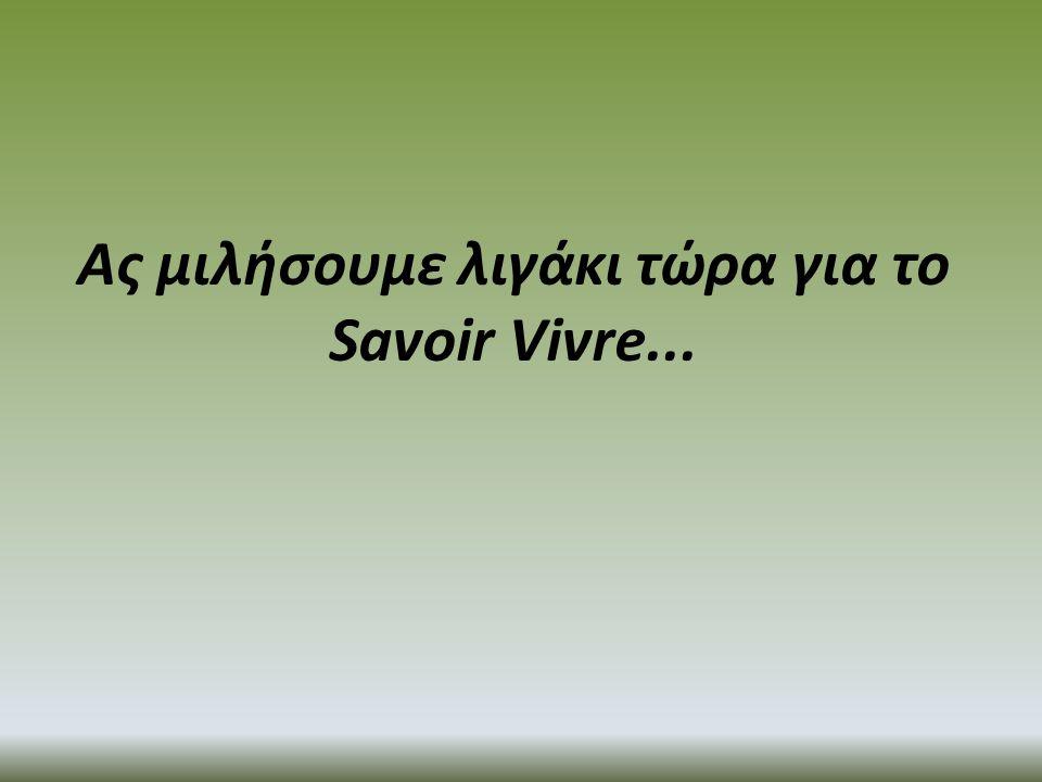Ας μιλήσουμε λιγάκι τώρα για το Savoir Vivre...