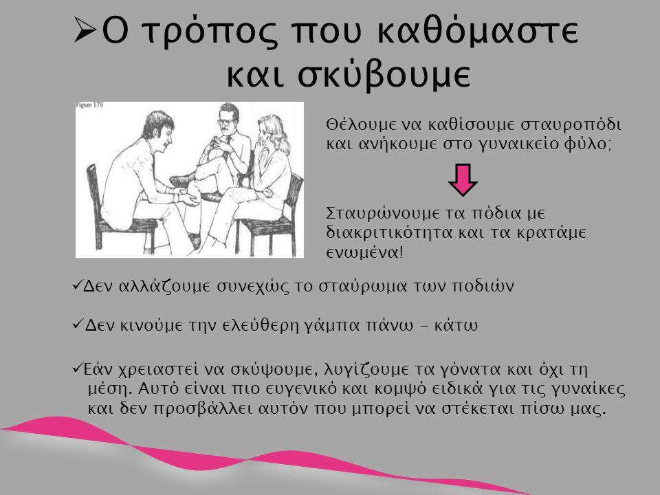  Ο τρόπος που καθόμαστε και σκύβουμε Θέλουμε να καθίσουμε σταυροπόδι και ανήκουμε στο γυναικείο φύλο; Σταυρώνουμε τα πόδια με διακριτικότητα και τα κ