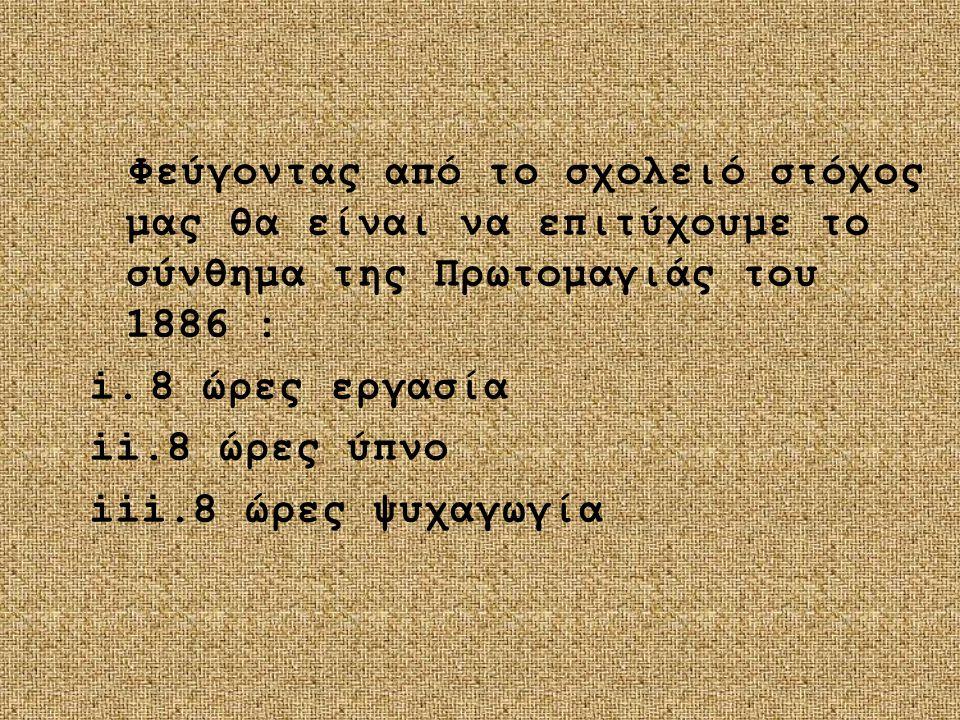Φεύγοντας από το σχολειό στόχος μας θα είναι να επιτύχουμε το σύνθημα της Πρωτομαγιάς του 1886 : i.8 ώρες εργασία ii.8 ώρες ύπνο iii.8 ώρες ψυχαγωγία