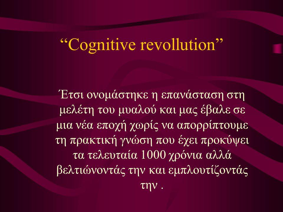Cognitive revollution Έτσι ονομάστηκε η επανάσταση στη μελέτη του μυαλού και μας έβαλε σε μια νέα εποχή χωρίς να απορρίπτουμε τη πρακτική γνώση που έχει προκύψει τα τελευταία 1000 χρόνια αλλά βελτιώνοντάς την και εμπλουτίζοντάς την.