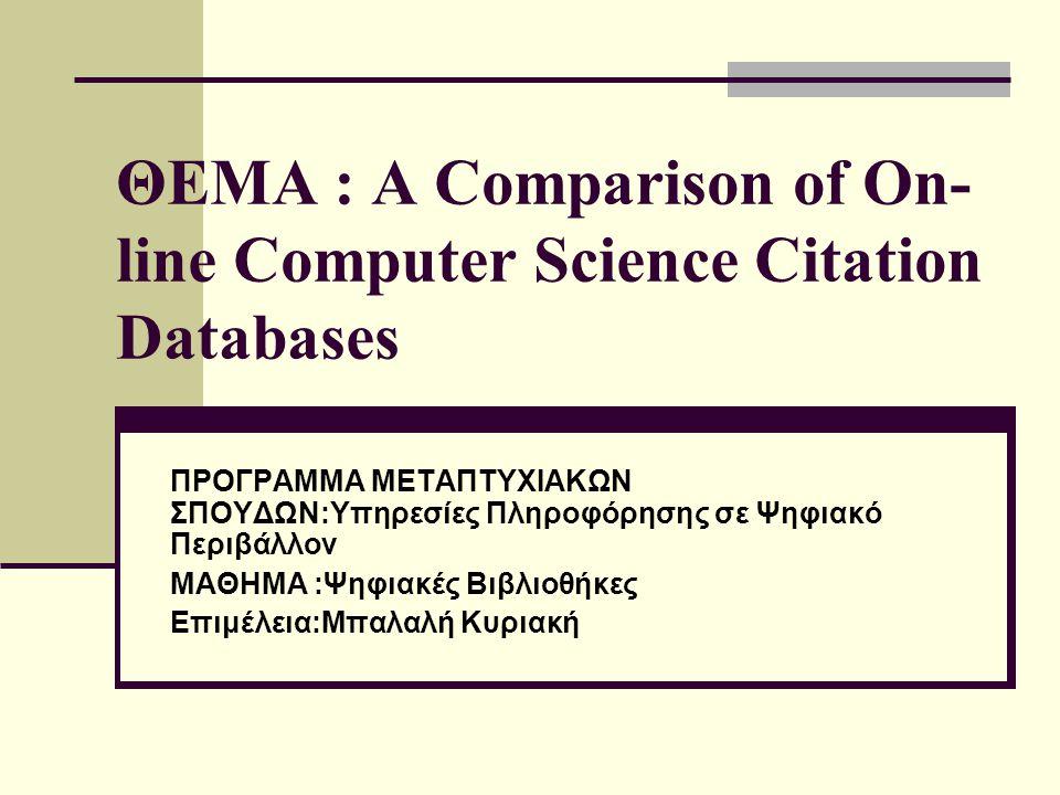 ΘΕΜΑ : A Comparison of On- line Computer Science Citation Databases ΠΡΟΓΡΑΜΜΑ ΜΕΤΑΠΤΥΧΙΑΚΩΝ ΣΠΟΥΔΩΝ:Υπηρεσίες Πληροφόρησης σε Ψηφιακό Περιβάλλον ΜΑΘΗΜ