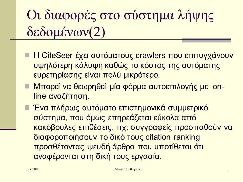 6/2/2008 Μπαλαλή Κυριακή9 Οι διαφορές στο σύστημα λήψης δεδομένων(2) Η CiteSeer έχει αυτόματους crawlers που επιτυγχάνουν υψηλότερη κάλυψη καθώς το κό
