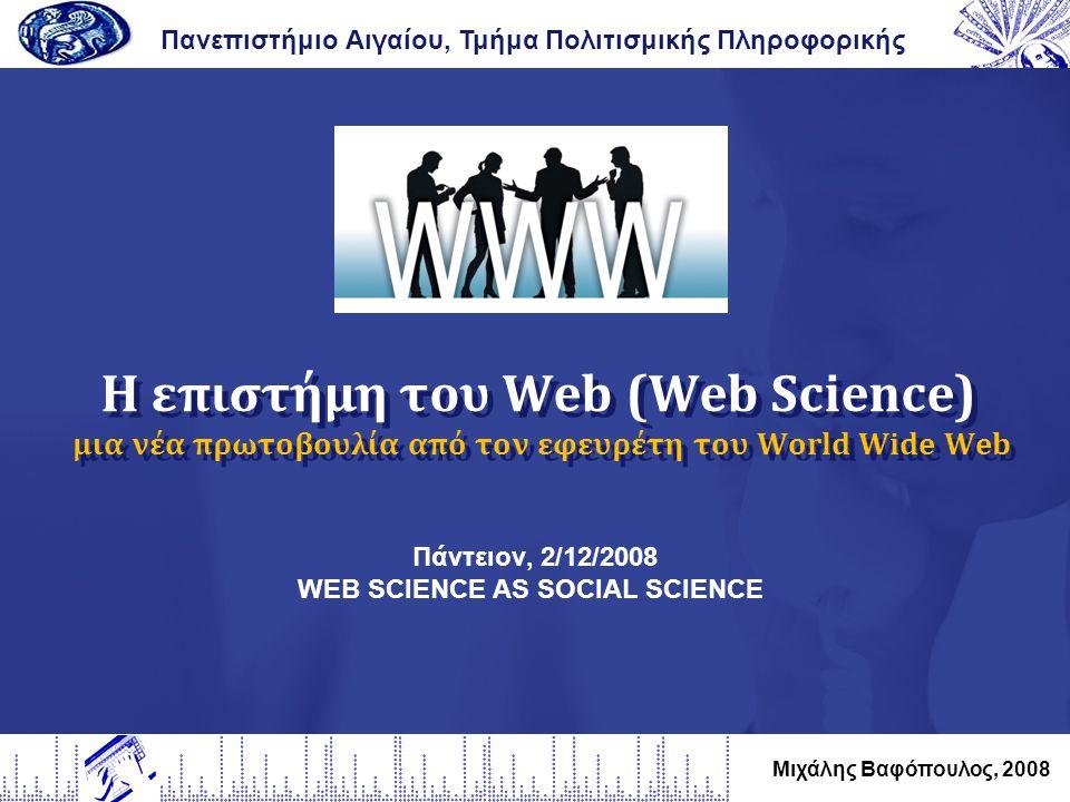 Η επιστήμη του Web (Web Science) μια νέα πρωτοβουλία από τον εφευρέτη του World Wide Web Πανεπιστήμιο Αιγαίου, Τμήμα Πολιτισμικής Πληροφορικής Μιχάλης Βαφόπουλος, 2008 Πάντειον, 2/12/2008 WEB SCIENCE AS SOCIAL SCIENCE