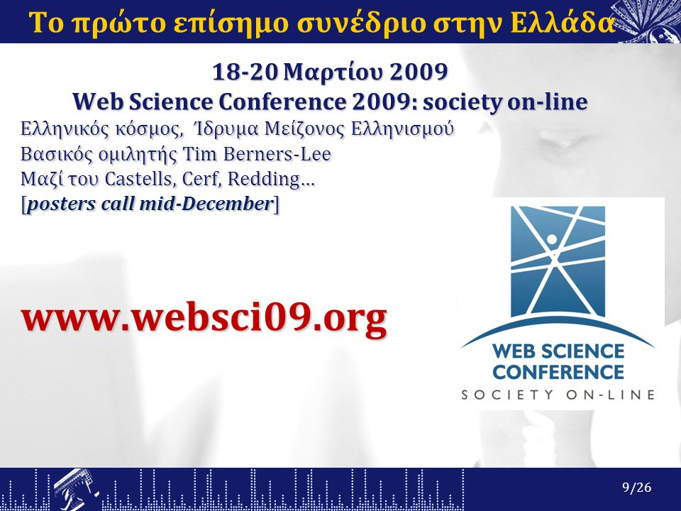 Το πρώτο επίσημο συνέδριο στην Ελλάδα 18-20 Μαρτίου 2009 Web Science Conference 2009: society on-line Ελληνικός κόσμος, Ίδρυμα Μείζονος Ελληνισμού Βασικός ομιλητής Tim Berners-Lee Μαζί του Castells, Cerf, Redding… [posters call mid-December] www.websci09.org 9/26