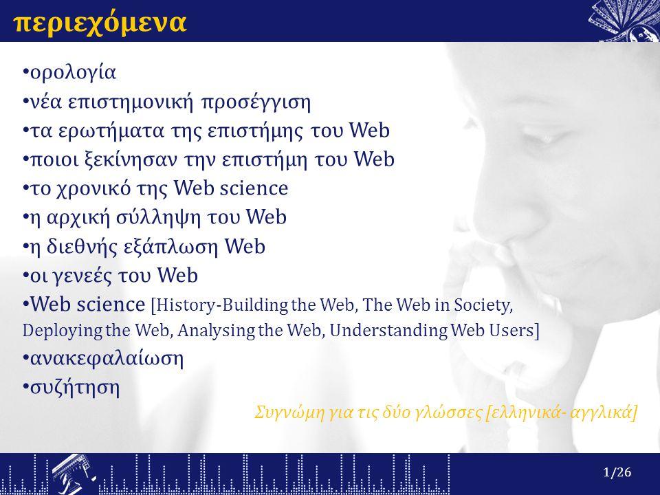 περιεχόμενα ορολογία νέα επιστημονική προσέγγιση τα ερωτήματα της επιστήμης του Web ποιοι ξεκίνησαν την επιστήμη του Web το χρονικό της Web science η αρχική σύλληψη του Web η διεθνής εξάπλωση Web οι γενεές του Web Web science [History-Building the Web, The Web in Society, Deploying the Web, Analysing the Web, Understanding Web Users] ανακεφαλαίωση συζήτηση Συγνώμη για τις δύο γλώσσες [ελληνικά- αγγλικά] 1/26
