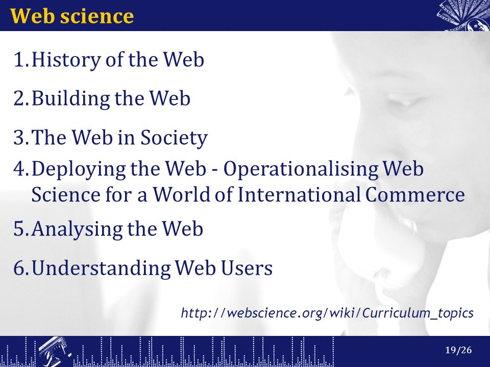 Web science 1.History of the Web 2.Building the Web 3.The Web in Society 4.Deploying the Web - Operationalising Web Science for a World of International Commerce 5.Analysing the Web 6.Understanding Web Users http://webscience.org/wiki/Curriculum_topics 19/26