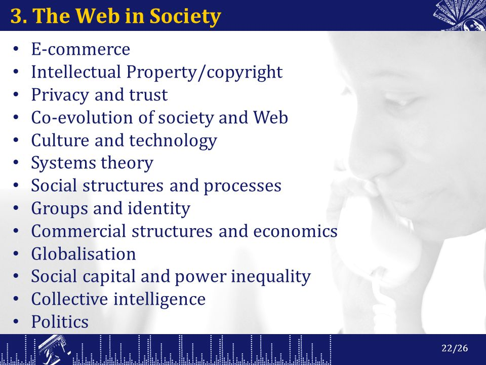 3. The Web in Society E-commerce Intellectual Property/copyright Privacy and trust Co-evolution of society and Web Culture and technology Systems theo