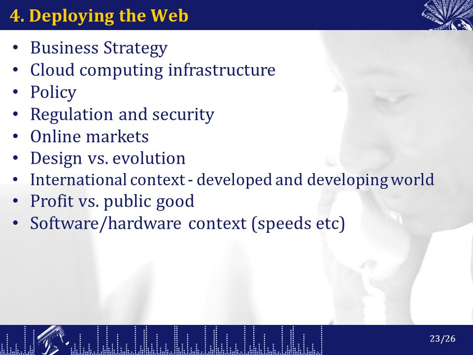 4. Deploying the Web Business Strategy Cloud computing infrastructure Policy Regulation and security Online markets Design vs. evolution International