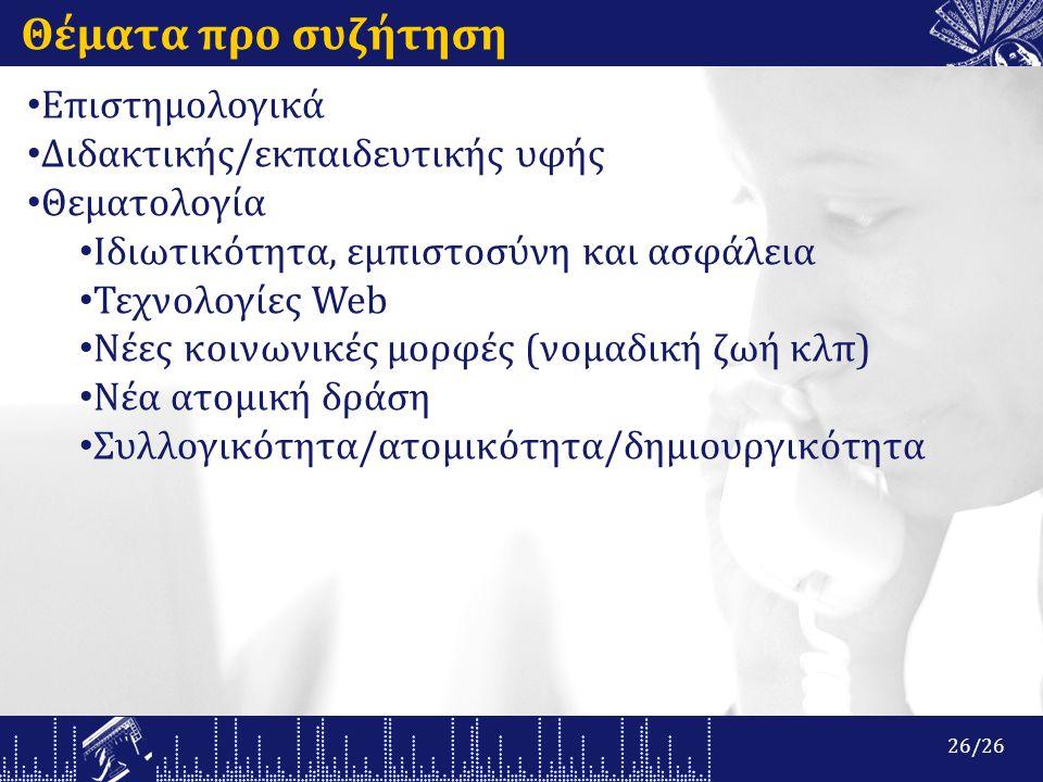 Θέματα προ συζήτηση Επιστημολογικά Διδακτικής/εκπαιδευτικής υφής Θεματολογία Ιδιωτικότητα, εμπιστοσύνη και ασφάλεια Τεχνολογίες Web Νέες κοινωνικές μορφές (νομαδική ζωή κλπ) Νέα ατομική δράση Συλλογικότητα/ατομικότητα/δημιουργικότητα 26/26