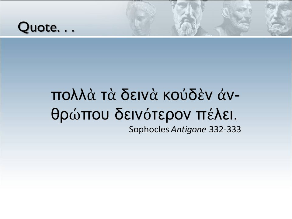 Quote... πολλ ὰ τ ὰ δειν ὰ κο ὐ δ ὲ ν ἀ ν- θρ ώ που δειν ό τερον π έ λει.