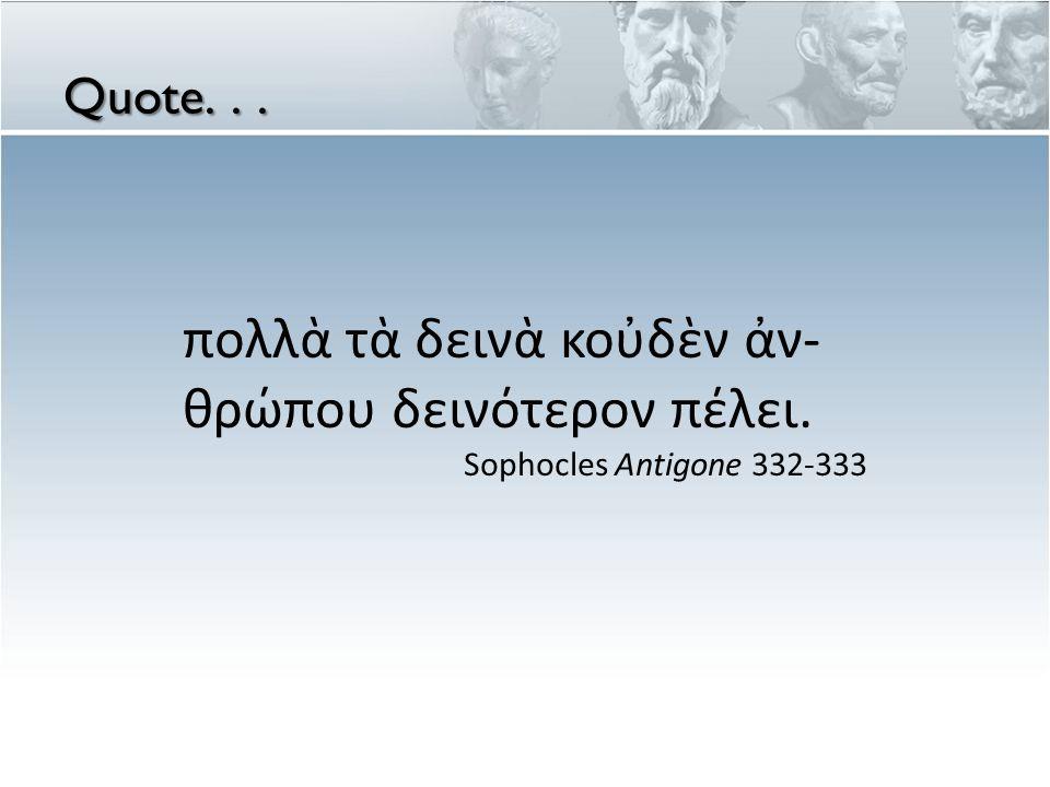 Quote... πολλὰ τὰ δεινὰ κοὐδὲν ἀν- θρώπου δεινότερον πέλει. Sophocles Antigone 332-333