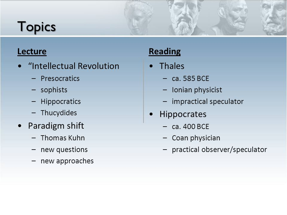 Topics Lecture Intellectual Revolution – Presocratics – sophists – Hippocratics – Thucydides Paradigm shift – Thomas Kuhn – new questions – new approaches Reading Thales – ca.