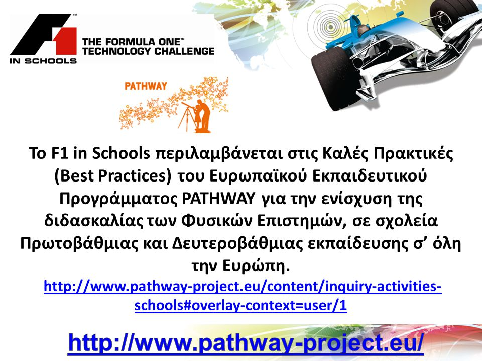 To F1 in Schools περιλαμβάνεται στις Καλές Πρακτικές (Best Practices) του Ευρωπαϊκού Εκπαιδευτικού Προγράμματος PATHWAY για την ενίσχυση της διδασκαλίας των Φυσικών Επιστημών, σε σχολεία Πρωτοβάθμιας και Δευτεροβάθμιας εκπαίδευσης σ' όλη την Ευρώπη.