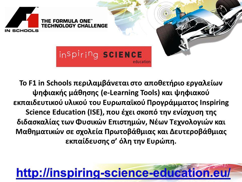 To F1 in Schools περιλαμβάνεται στο αποθετήριο εργαλείων ψηφιακής μάθησης (e-Learning Tools) και ψηφιακού εκπαιδευτικού υλικού του Ευρωπαϊκού Προγράμματος Inspiring Science Education (ISE), που έχει σκοπό την ενίσχυση της διδασκαλίας των Φυσικών Επιστημών, Νέων Τεχνολογιών και Μαθηματικών σε σχολεία Πρωτοβάθμιας και Δευτεροβάθμιας εκπαίδευσης σ' όλη την Ευρώπη.