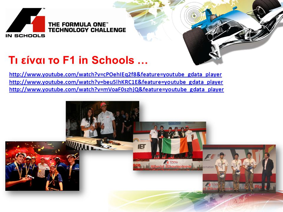 Τι είναι το F1 in Schools … http://www.youtube.com/watch?v=cPOehIEq2f8&feature=youtube_gdata_player http://www.youtube.com/watch?v=beu5lhKRC1E&feature=youtube_gdata_player http://www.youtube.com/watch?v=mVoaF0szhjQ&feature=youtube_gdata_player
