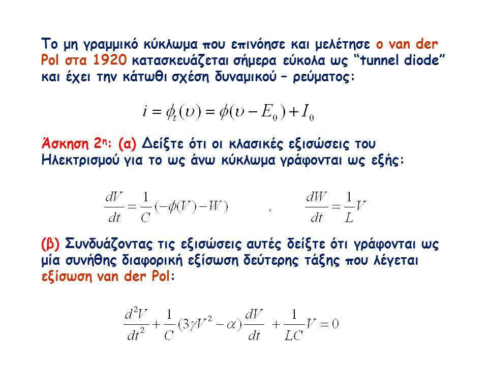 Το μη γραμμικό κύκλωμα που επινόησε και μελέτησε ο van der Pol στα 1920 κατασκευάζεται σήμερα εύκολα ως tunnel diode και έχει την κάτωθι σχέση δυναμικού – ρεύματος: Άσκηση 2 η : (α) Δείξτε ότι οι κλασικές εξισώσεις του Ηλεκτρισμού για το ως άνω κύκλωμα γράφονται ως εξής: (β) Συνδυάζοντας τις εξισώσεις αυτές δείξτε ότι γράφονται ως μία συνήθης διαφορική εξίσωση δεύτερης τάξης που λέγεται εξίσωση van der Pol: