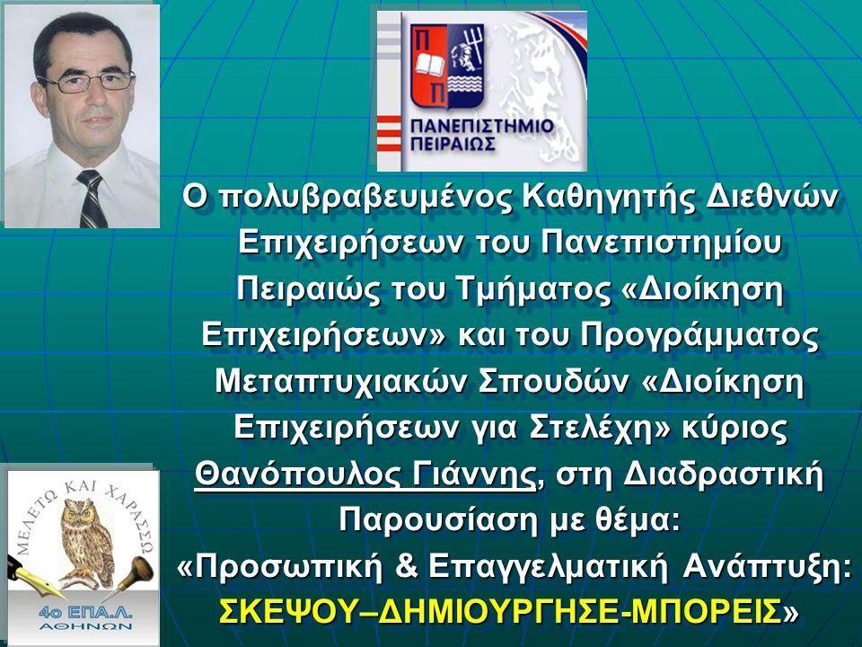Ο πολυβραβευμένος Καθηγητής Διεθνών Επιχειρήσεων του Πανεπιστημίου Πειραιώς του Τμήματος «Διοίκηση Επιχειρήσεων» και του Προγράμματος Μεταπτυχιακών Σπουδών «Διοίκηση Επιχειρήσεων για Στελέχη» κύριος Θανόπουλος Γιάννης, στη Διαδραστική Παρουσίαση με θέμα: «Προσωπική & Επαγγελματική Ανάπτυξη: ΣΚΕΨΟΥ–ΔΗΜΙΟΥΡΓΗΣΕ-ΜΠΟΡΕΙΣ» Ο πολυβραβευμένος Καθηγητής Διεθνών Επιχειρήσεων του Πανεπιστημίου Πειραιώς του Τμήματος «Διοίκηση Επιχειρήσεων» και του Προγράμματος Μεταπτυχιακών Σπουδών «Διοίκηση Επιχειρήσεων για Στελέχη» κύριος Θανόπουλος Γιάννης, στη Διαδραστική Παρουσίαση με θέμα: «Προσωπική & Επαγγελματική Ανάπτυξη: ΣΚΕΨΟΥ–ΔΗΜΙΟΥΡΓΗΣΕ-ΜΠΟΡΕΙΣ»
