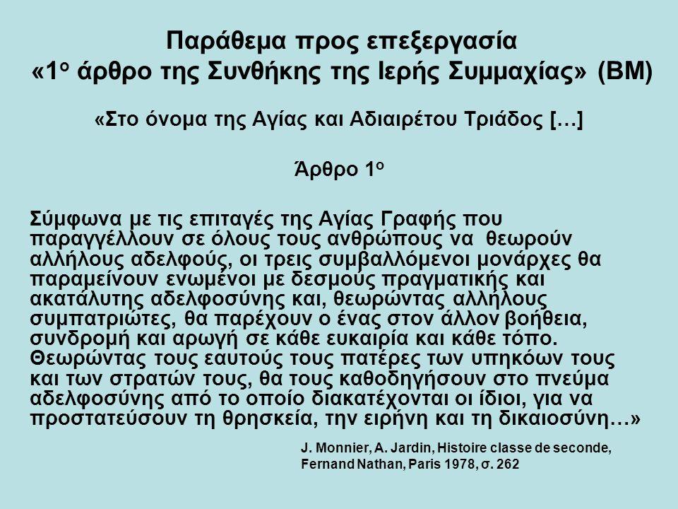 Παράθεμα προς επεξεργασία «1 ο άρθρο της Συνθήκης της Ιερής Συμμαχίας» (ΒΜ) «Στο όνομα της Αγίας και Αδιαιρέτου Τριάδος […] Άρθρο 1 ο Σύμφωνα με τις επιταγές της Αγίας Γραφής που παραγγέλλουν σε όλους τους ανθρώπους να θεωρούν αλλήλους αδελφούς, οι τρεις συμβαλλόμενοι μονάρχες θα παραμείνουν ενωμένοι με δεσμούς πραγματικής και ακατάλυτης αδελφοσύνης και, θεωρώντας αλλήλους συμπατριώτες, θα παρέχουν ο ένας στον άλλον βοήθεια, συνδρομή και αρωγή σε κάθε ευκαιρία και κάθε τόπο.