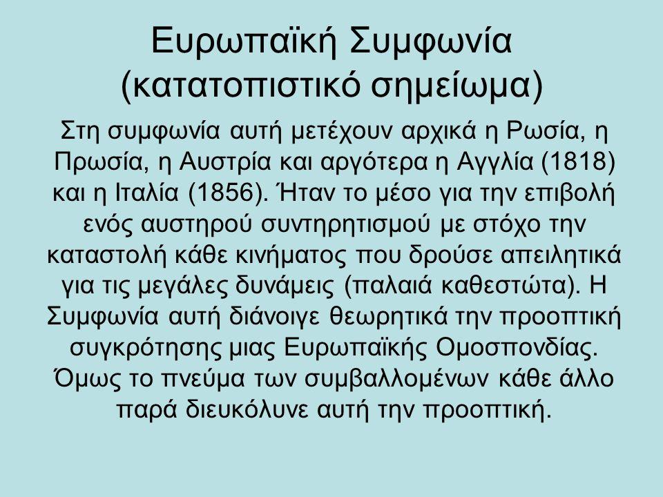 Ευρωπαϊκή Συμφωνία (κατατοπιστικό σημείωμα) Στη συμφωνία αυτή μετέχουν αρχικά η Ρωσία, η Πρωσία, η Αυστρία και αργότερα η Αγγλία (1818) και η Ιταλία (1856).