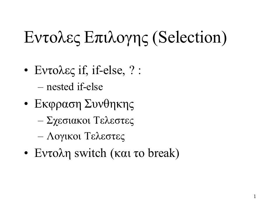 1 Εντολες Επιλογης (Selection) Εντολες if, if-else, ? : –nested if-else Εκφραση Συνθηκης –Σχεσιακοι Τελεστες –Λογικοι Τελεστες Εντολη switch (και το b