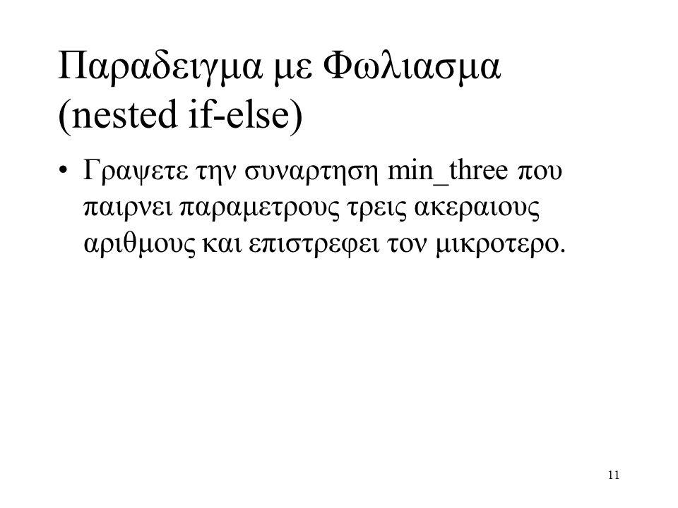 11 Παραδειγμα με Φωλιασμα (nested if-else) Γραψετε την συναρτηση min_three που παιρνει παραμετρους τρεις ακεραιους αριθμους και επιστρεφει τον μικροτε