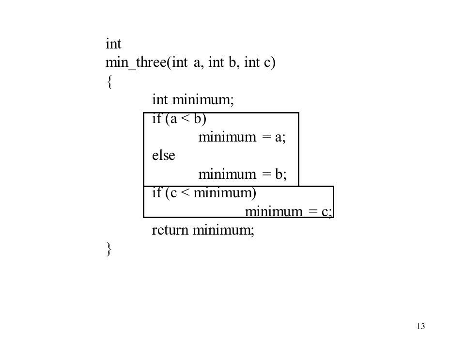 13 int min_three(int a, int b, int c) { int minimum; if (a < b) minimum = a; else minimum = b; if (c < minimum) minimum = c; return minimum; }