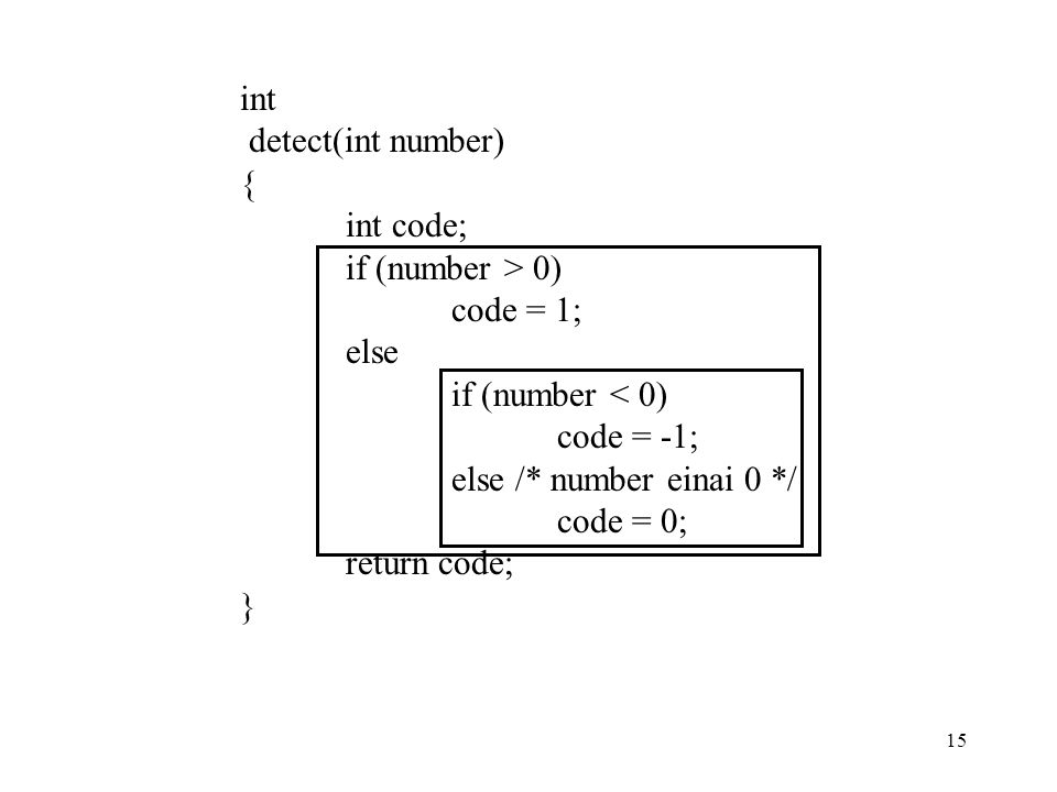 15 int detect(int number) { int code; if (number > 0) code = 1; else if (number < 0) code = -1; else /* number einai 0 */ code = 0; return code; }