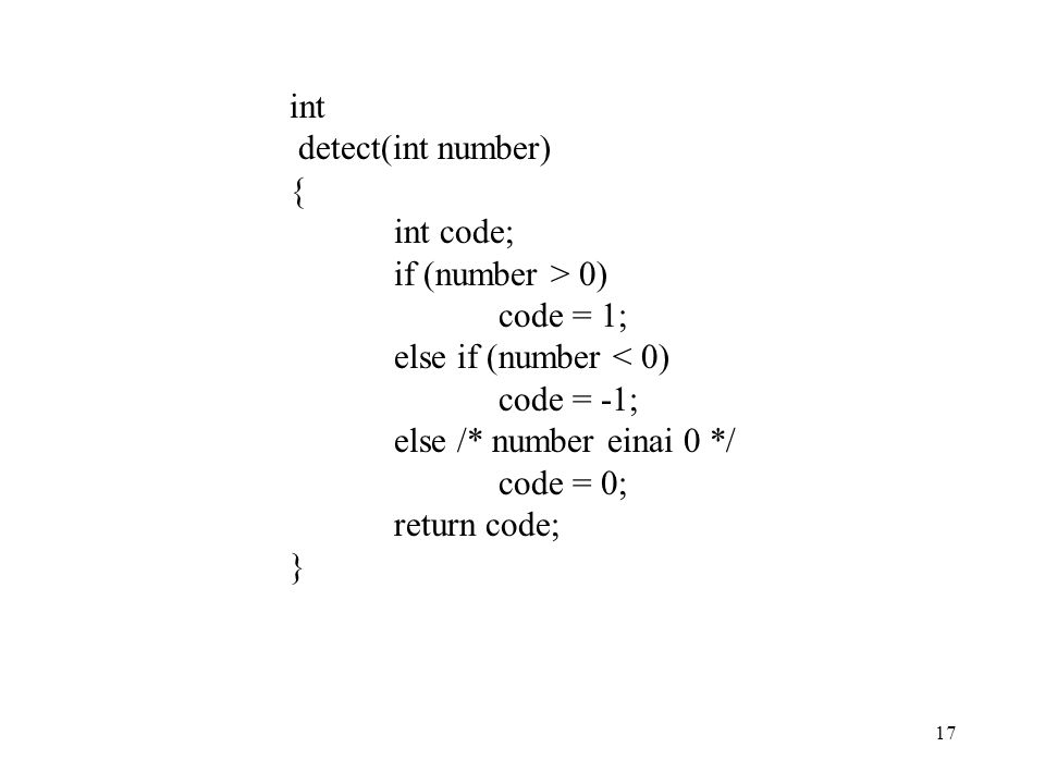 17 int detect(int number) { int code; if (number > 0) code = 1; else if (number < 0) code = -1; else /* number einai 0 */ code = 0; return code; }
