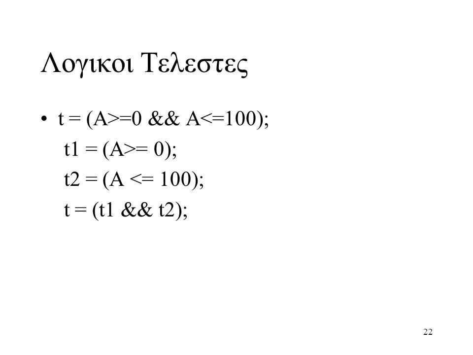 22 Λογικοι Τελεστες t = (A>=0 && A<=100); t1 = (A>= 0); t2 = (A <= 100); t = (t1 && t2);